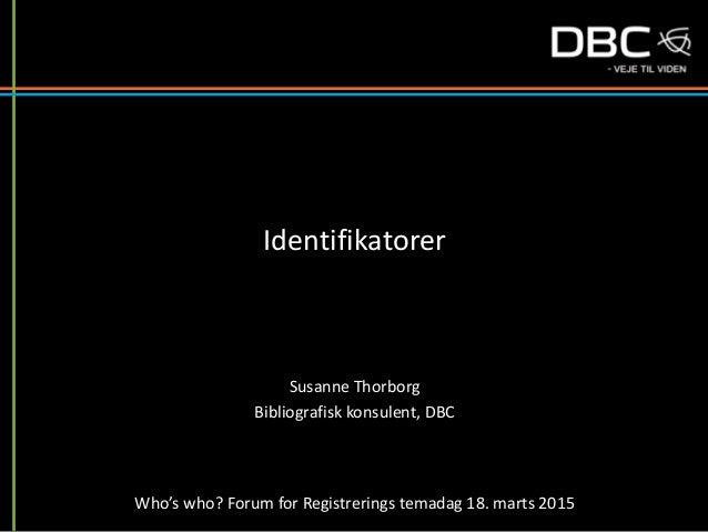 Identifikatorer Susanne Thorborg Bibliografisk konsulent, DBC Who's who? Forum for Registrerings temadag 18. marts 2015