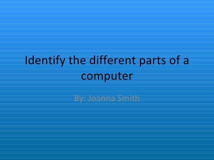 Identify the different parts of a computer By: Joanna Smith