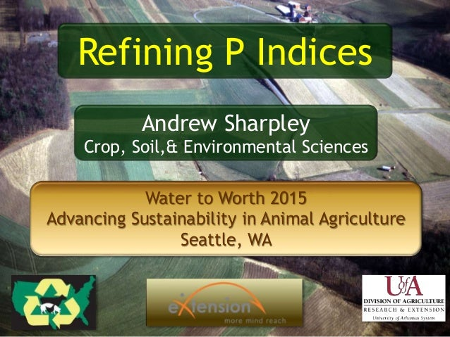 Water to Worth 2015 Advancing Sustainability in Animal Agriculture Seattle, WA Refining P Indices Andrew Sharpley Crop, So...