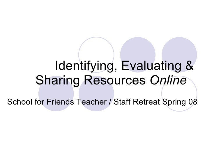 Identifying, Evaluating & Sharing Resources  Online   School for Friends Teacher / Staff Retreat Spring 08