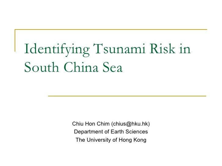 Identifying Tsunami Risk in South China Sea Chiu Hon Chim (chius@hku.hk) Department of Earth Sciences The University of Ho...