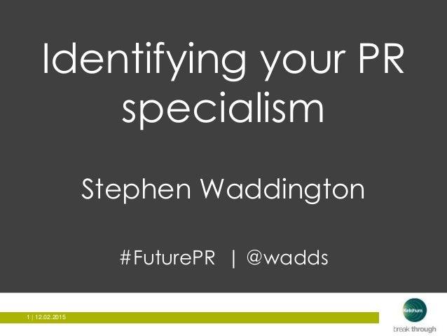 1 | 12.02.20151 | 12.02.2015 Identifying your PR specialism Stephen Waddington #FuturePR | @wadds