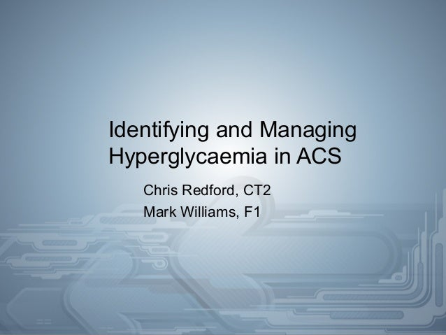 Identifying and Managing Hyperglycaemia in ACS Chris Redford, CT2 Mark Williams, F1
