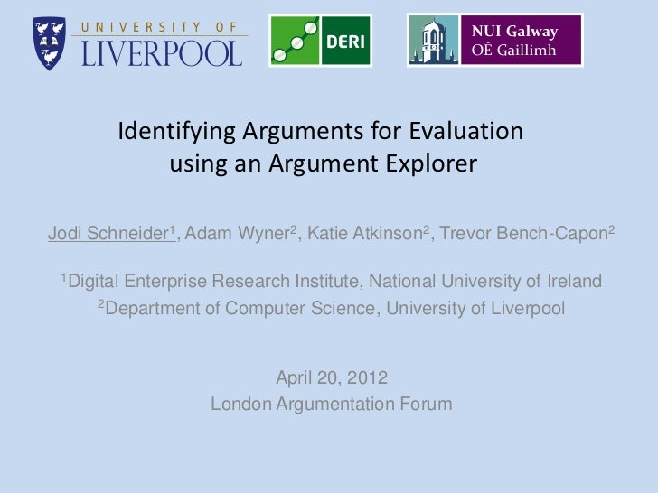 Identifying Arguments for Evaluation            using an Argument ExplorerJodi Schneider1, Adam Wyner2, Katie Atkinson2, T...