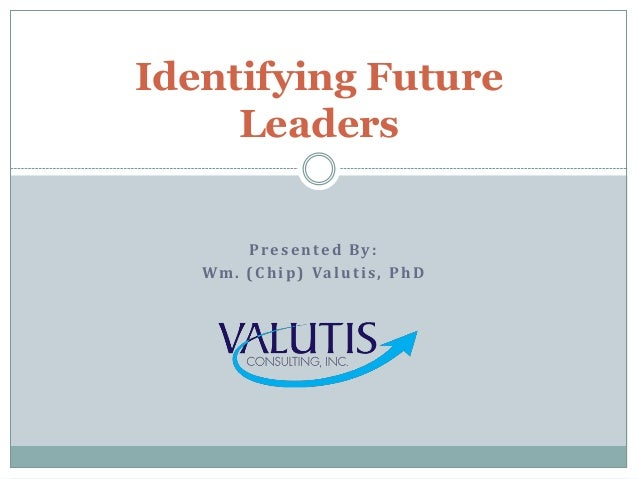 Presented By: Wm. (Chip) Valutis, PhD Identifying Future Leaders