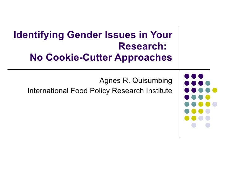 Identifying Gender Issues in Your Research:  No Cookie-Cutter Approaches Agnes R. Quisumbing International Food Policy Res...