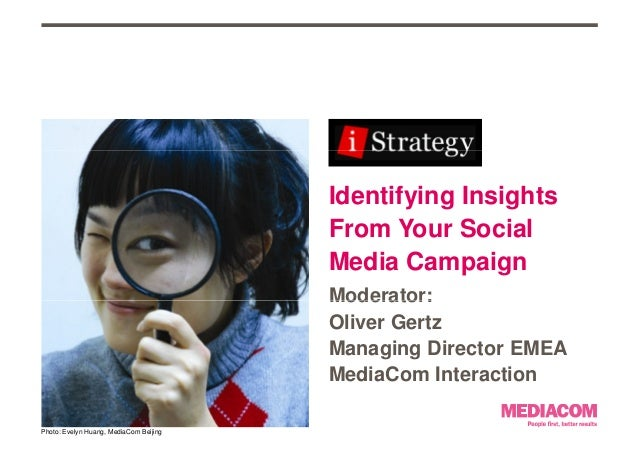 Identifying Insights From Your Social Media Campaign Moderator:Moderator: Oliver Gertz Managing Director EMEA MediaCom Int...