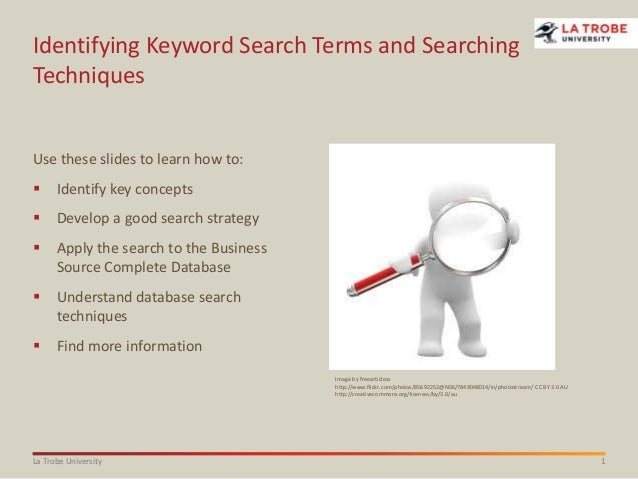 1La Trobe University Identifying Keyword Search Terms and Searching Techniques Use these slides to learn how to:  Identif...