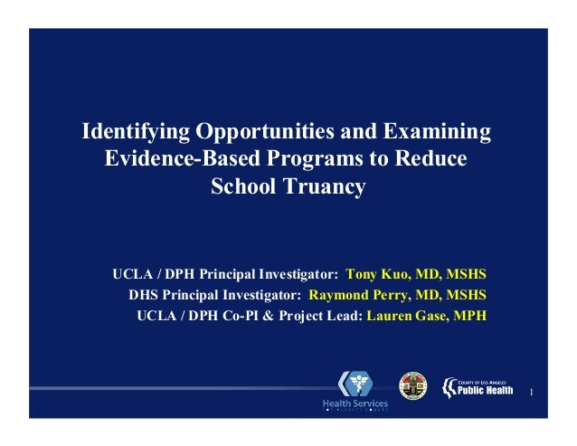 1 Identifying Opportunities and Examining Evidence-Based Programs to Reduce School Truancy UCLA / DPH Principal Investigat...