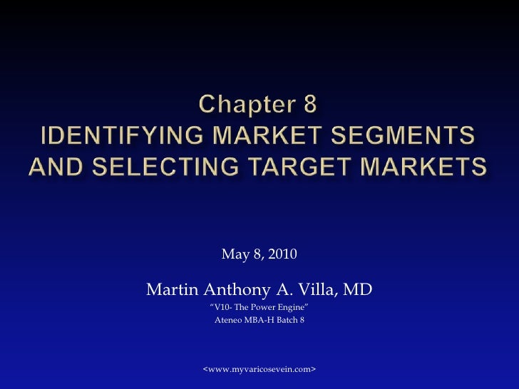 "Chapter 8Identifying Market Segments and Selecting Target Markets<br />May 8, 2010<br />Martin Anthony A. Villa, MD<br />""..."