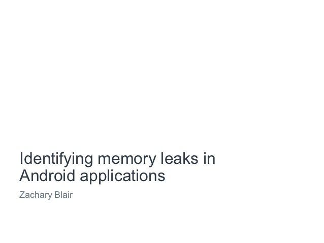 Identifying memory leaks inAndroid applicationsZachary Blair