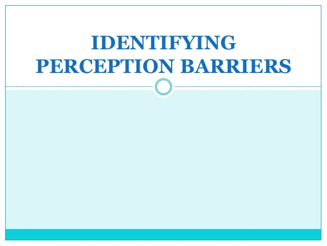 barriers to accurate perception When walls are no longer barriers: perception of wall height in  intuitively,  perceiving the environment differently from the `accurate perception' of objective .