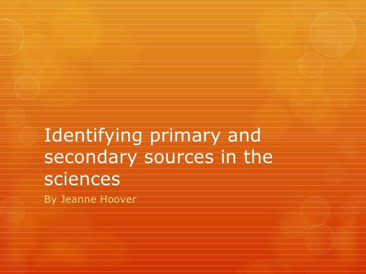 Identifying primary andsecondary sources in thesciencesBy Jeanne Hoover