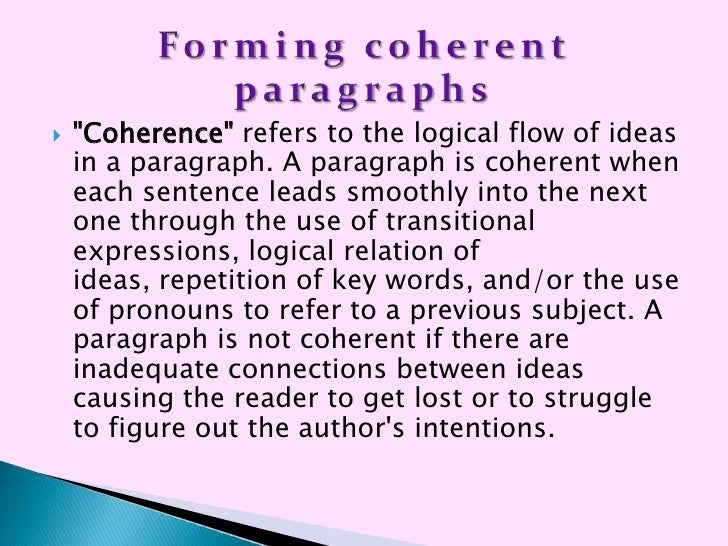 sentence coherence Word choice and sentence and paragraph structure influence the coherence of a written or spoken piece, but cultural knowledge, or understanding of the processes and natural orders on the local and global levels, can also serve as cohesive elements of writing.