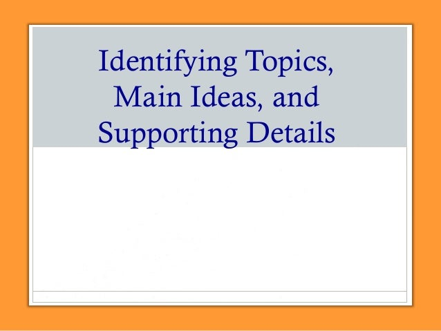 Identifying Topics, Main Ideas, and Supporting Details
