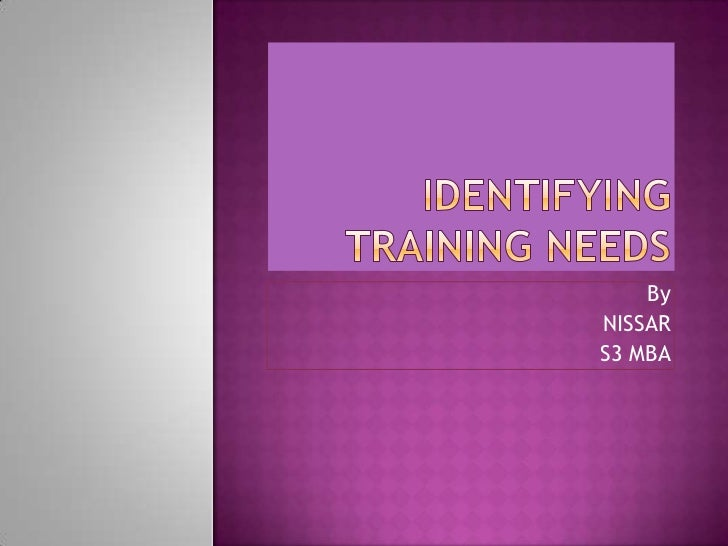 IDENTIFYING TRAINING NEEDS<br />By<br />                   NISSAR<br />                      S3 MBA<br />