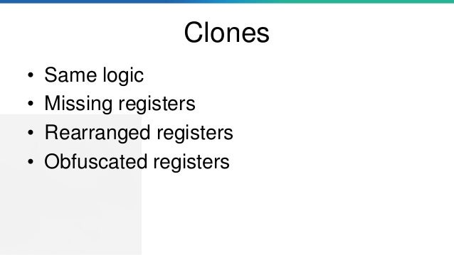 Clones • Same logic • Missing registers • Rearranged registers • Obfuscated registers
