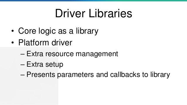 Driver Libraries • Core logic as a library • Platform driver – Extra resource management – Extra setup – Presents paramete...