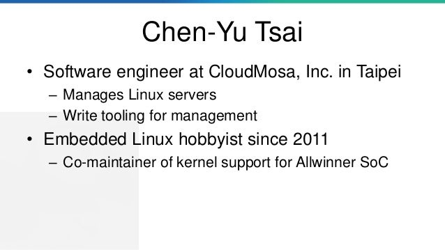 Chen-Yu Tsai • Software engineer at CloudMosa, Inc. in Taipei – Manages Linux servers – Write tooling for management • Emb...