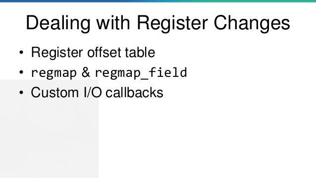 Dealing with Register Changes • Register offset table • regmap & regmap_field • Custom I/O callbacks