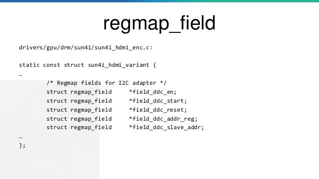 regmap_field drivers/gpu/drm/sun4i/sun4i_hdmi_enc.c: static const struct sun4i_hdmi_variant { … /* Regmap fields for I2C a...