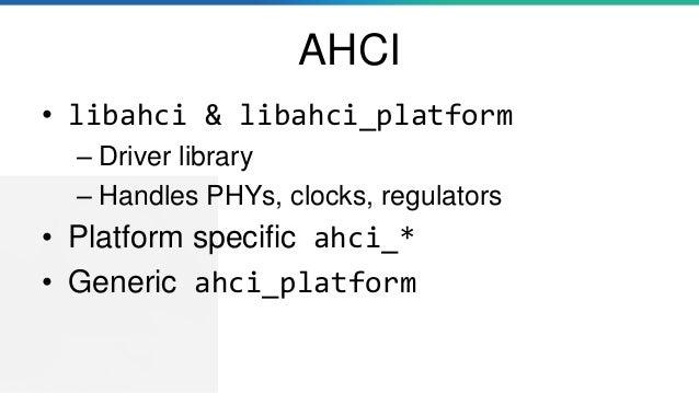 AHCI • libahci & libahci_platform – Driver library – Handles PHYs, clocks, regulators • Platform specific ahci_* • Generic...