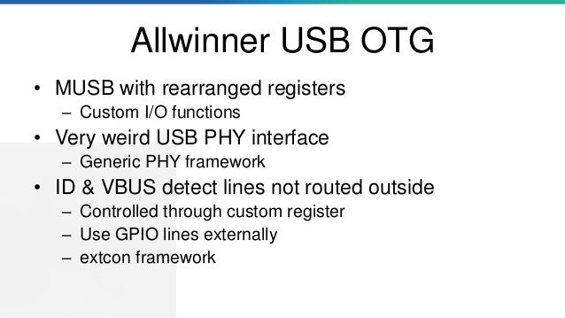 Allwinner USB OTG • MUSB with rearranged registers – Custom I/O functions • Very weird USB PHY interface – Generic PHY fra...