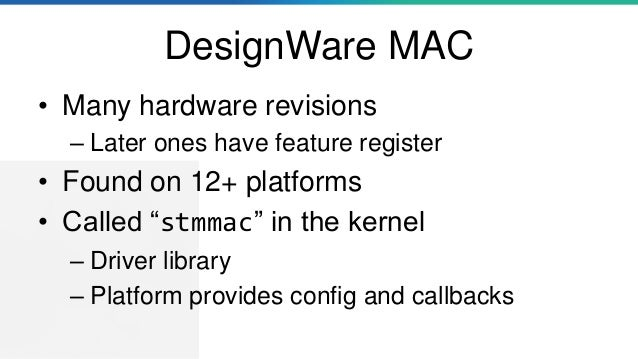 """DesignWare MAC • Many hardware revisions – Later ones have feature register • Found on 12+ platforms • Called """"stmmac"""" in ..."""