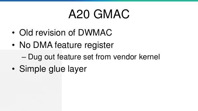 A20 GMAC • Old revision of DWMAC • No DMA feature register – Dug out feature set from vendor kernel • Simple glue layer