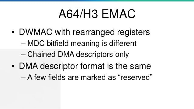 A64/H3 EMAC • DWMAC with rearranged registers – MDC bitfield meaning is different – Chained DMA descriptors only • DMA des...