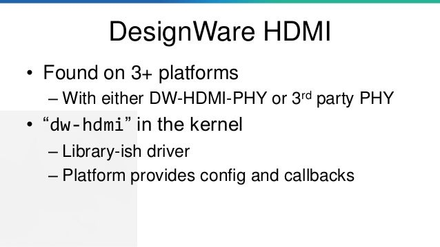 """DesignWare HDMI • Found on 3+ platforms – With either DW-HDMI-PHY or 3rd party PHY • """"dw-hdmi"""" in the kernel – Library-ish..."""
