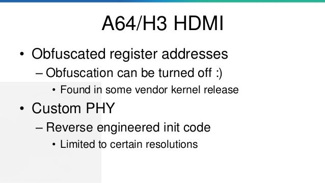 A64/H3 HDMI • Obfuscated register addresses – Obfuscation can be turned off :) • Found in some vendor kernel release • Cus...