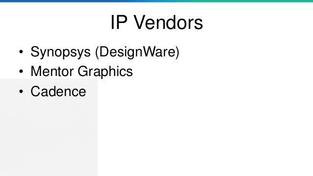 IP Vendors • Synopsys (DesignWare) • Mentor Graphics • Cadence