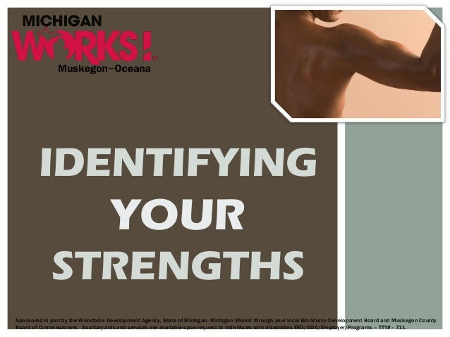 IDENTIFYING YOUR STRENGTHS Sponsored in part by the Workforce Development Agency, State of Michigan, Michigan Works! throu...