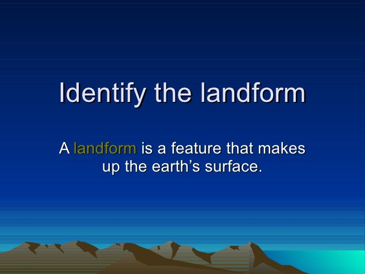 Identify the landform A  landform  is a feature that makes up the earth's surface.