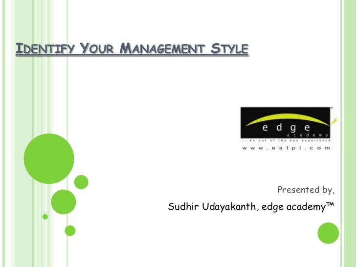 IDENTIFY YOUR MANAGEMENT STYLE                                        Presented by,                   Sudhir Udayakanth, e...
