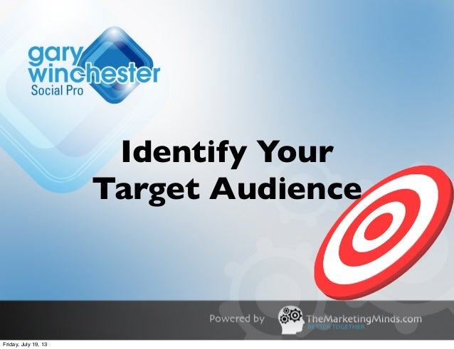 Identify Your Target Audience Friday, July 19, 13