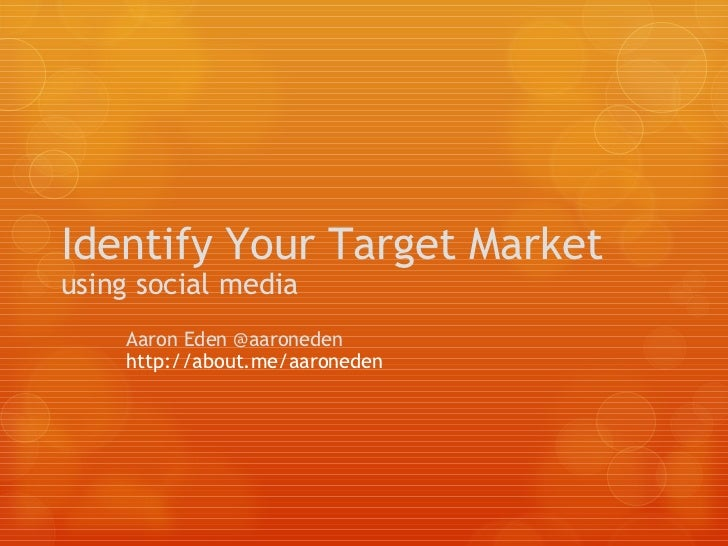 Identify Your Target Market using social media Aaron Eden @aaroneden http://about.me/aaroneden