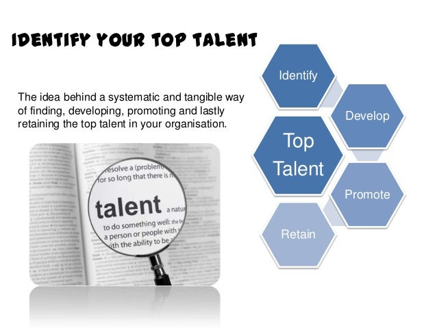 Identify your top talent Identify The idea behind a systematic and tangible way of finding, developing, promoting and last...