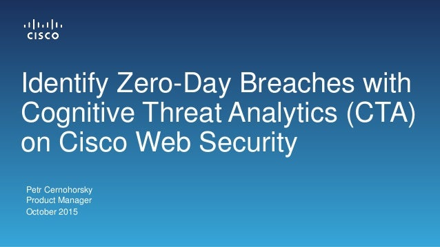Petr Cernohorsky Product Manager October 2015 Identify Zero-Day Breaches with Cognitive Threat Analytics (CTA) on Cisco We...