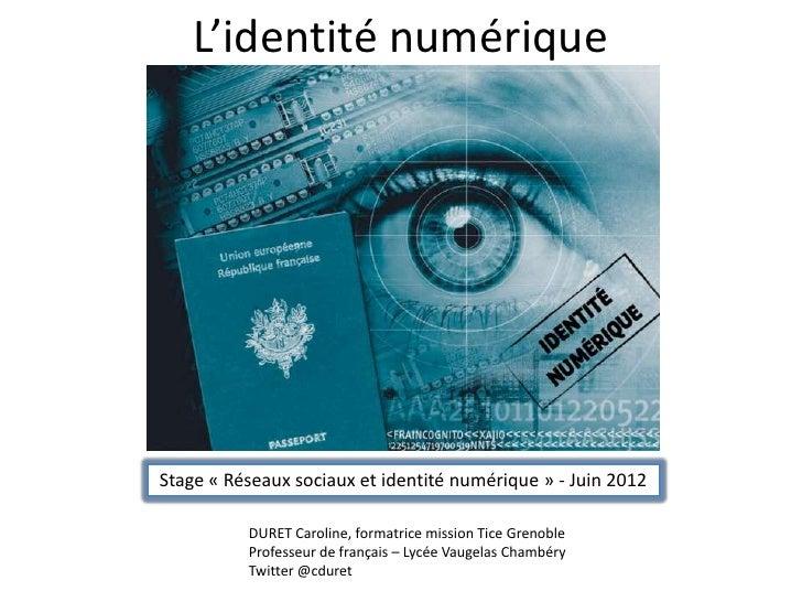 L'identité numériqueStage « Réseaux sociaux et identité numérique » - Juin 2012          DURET Caroline, formatrice missio...