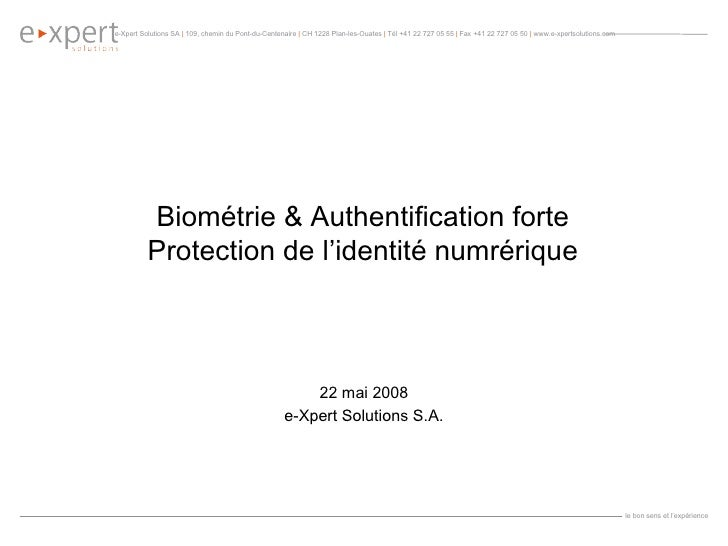 Biométrie & Authentification forte Protection de l'identité numrérique 22 mai 2008 e-Xpert Solutions S.A.