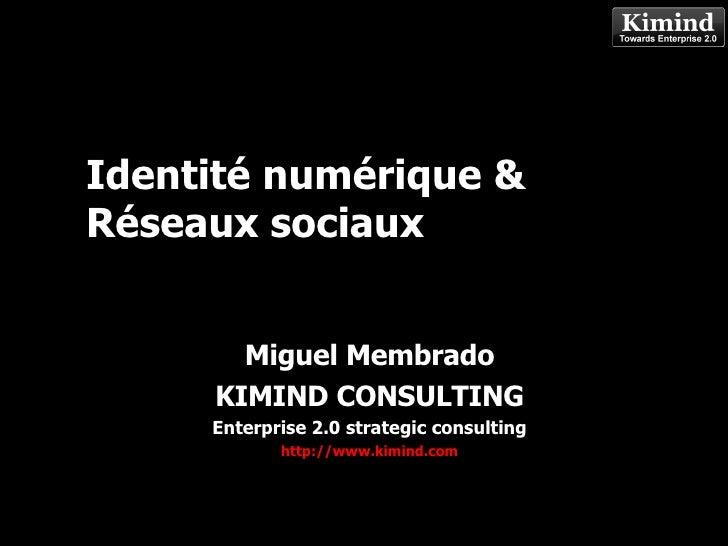 Identité numérique & Réseaux sociaux Miguel Membrado KIMIND CONSULTING Enterprise 2.0 strategic consulting http://www.kimi...