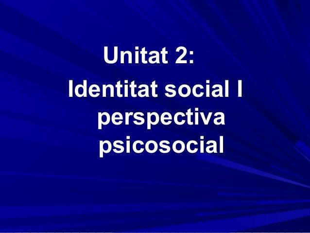 Unitat 2:Identitat social I   perspectiva   psicosocial