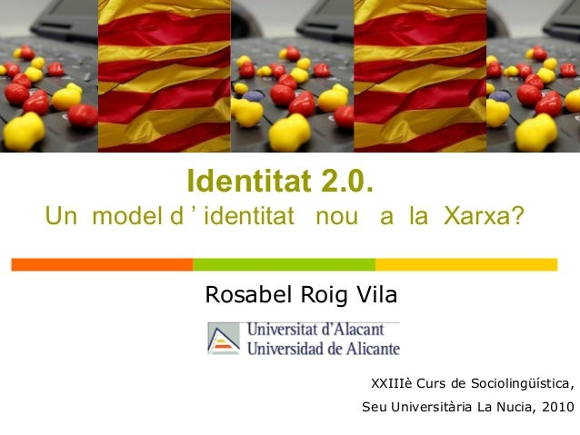 Rosabel Roig Vila XXIIIè Curs de Sociolingüística, Seu Universitària La Nucia, 2010 Identitat 2.0. Un model d ' identitat ...