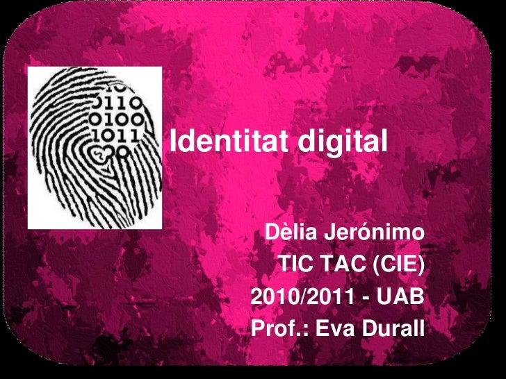 Identitat digital<br />Dèlia Jerónimo<br />TIC TAC (CIE)<br />2010/2011 - UAB<br />Prof.: Eva Durall<br />
