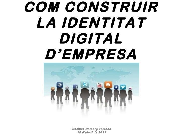 COM CONSTRUIR LA IDENTITAT DIGITAL D'EMPRESA Cambra Comerç Tortosa 15 d'abril de 2011