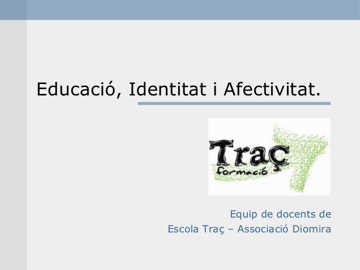 Educació, Identitat i Afectivitat.                           Equip de docents de               Escola Traç – Associació Di...