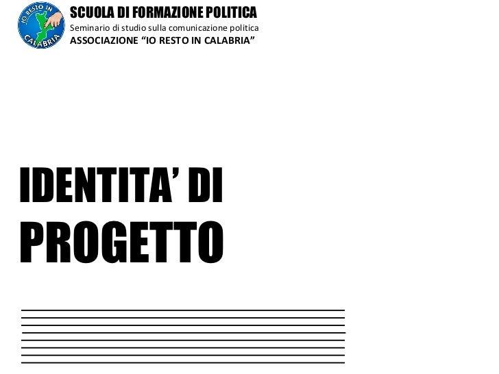 """SCUOLA DI FORMAZIONE POLITICA Seminario di studio sulla comunicazione politica ASSOCIAZIONE """"IO RESTO IN CALABRIA"""" IDENTIT..."""