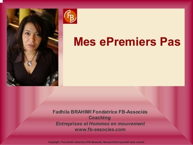 Mes ePremiers Pas Fadhila BRAHIMI Fondatrice FB-Associés Coaching Entreprises et Hommes en mouvement www.fb-associes.com C...